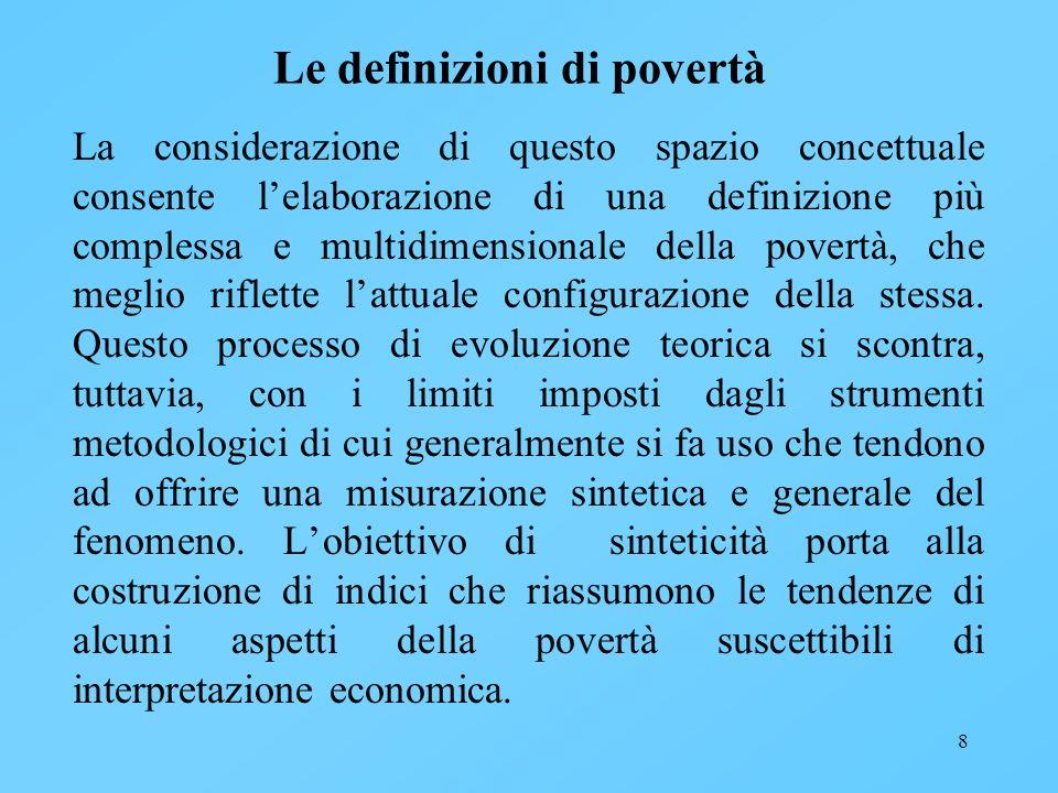 8 Le definizioni di povertà La considerazione di questo spazio concettuale consente lelaborazione di una definizione più complessa e multidimensionale