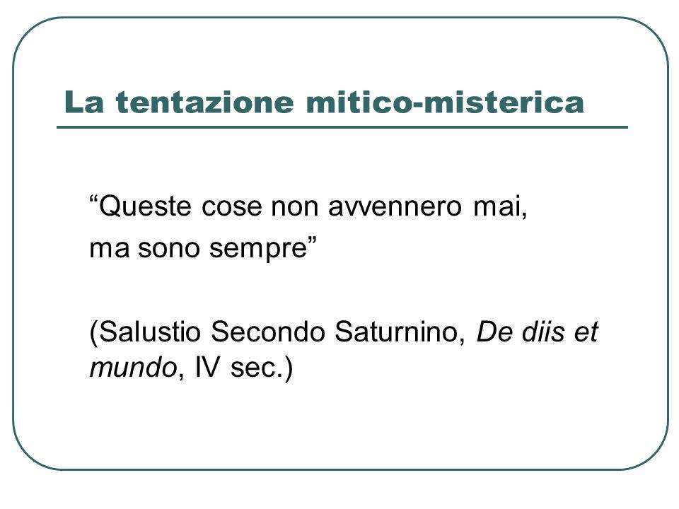 La tentazione mitico-misterica Queste cose non avvennero mai, ma sono sempre (Salustio Secondo Saturnino, De diis et mundo, IV sec.)