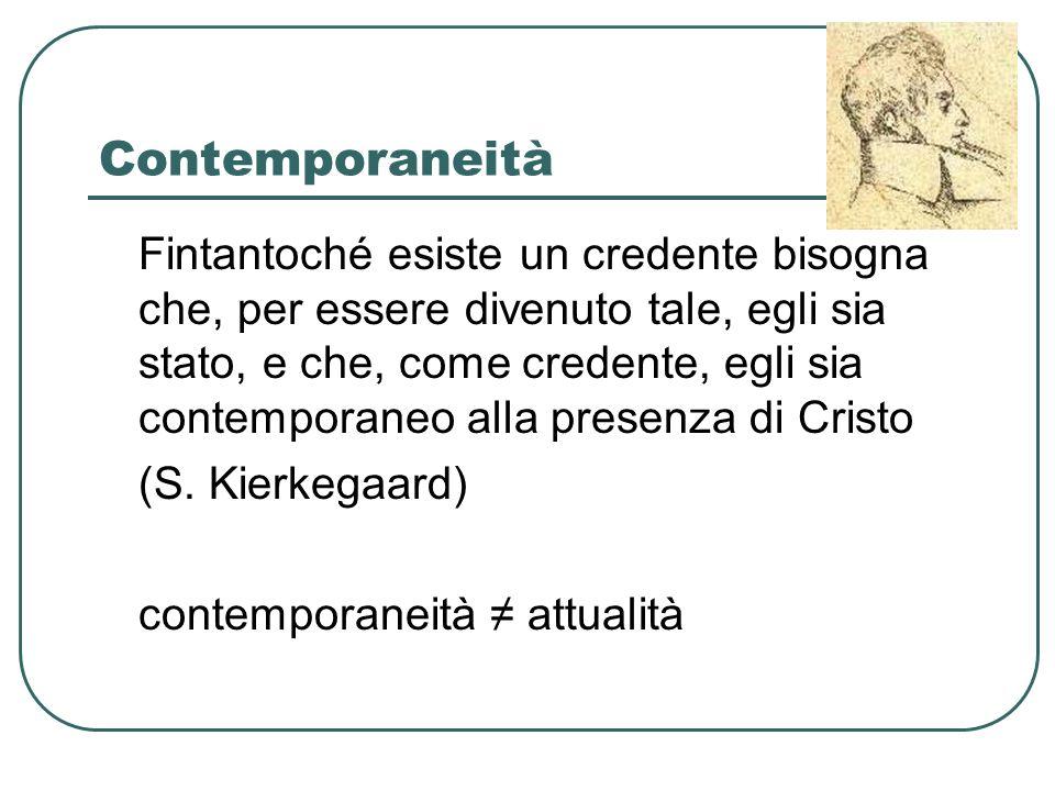 Contemporaneità Fintantoché esiste un credente bisogna che, per essere divenuto tale, egli sia stato, e che, come credente, egli sia contemporaneo alla presenza di Cristo (S.