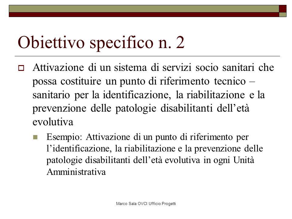 Marco Sala OVCI Ufficio Progetti Obiettivo specifico n. 2 Attivazione di un sistema di servizi socio sanitari che possa costituire un punto di riferim