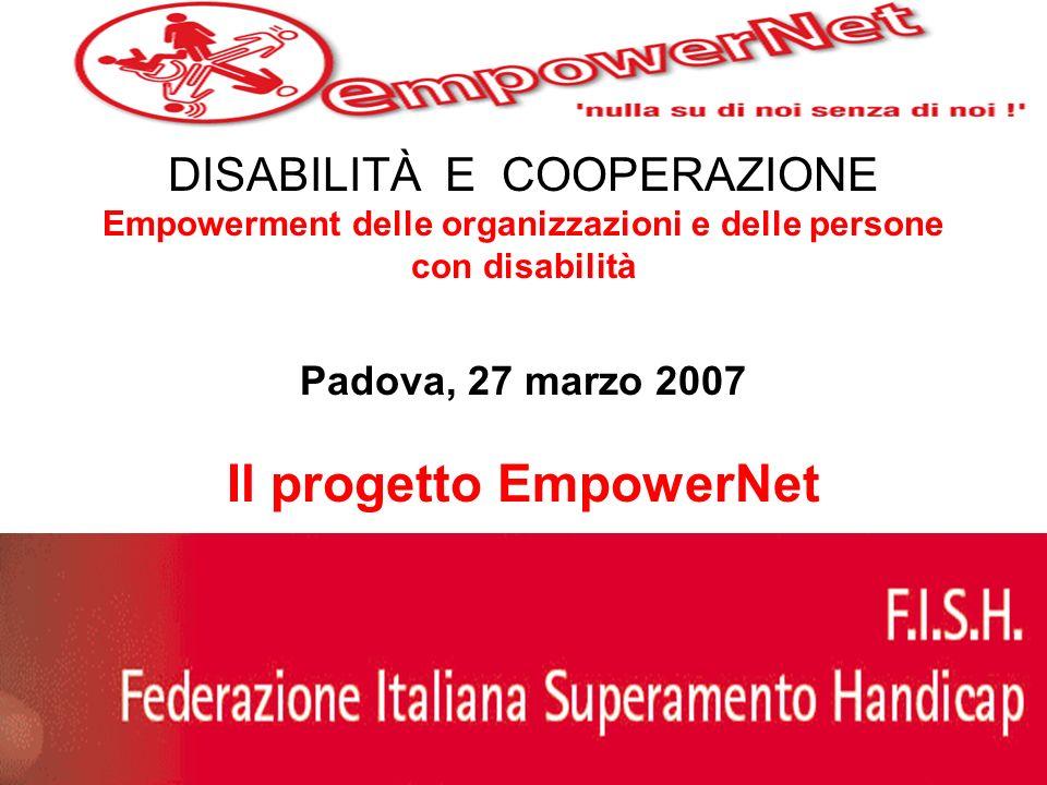 DISABILITÀ E COOPERAZIONE Empowerment delle organizzazioni e delle persone con disabilità Padova, 27 marzo 2007 Il progetto EmpowerNet Stefania Dondero -Responsabile Agenzia EmpowerNet