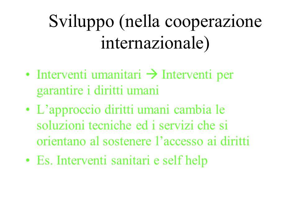 Sviluppo (nella cooperazione internazionale) Interventi umanitari Interventi per garantire i diritti umani Lapproccio diritti umani cambia le soluzion