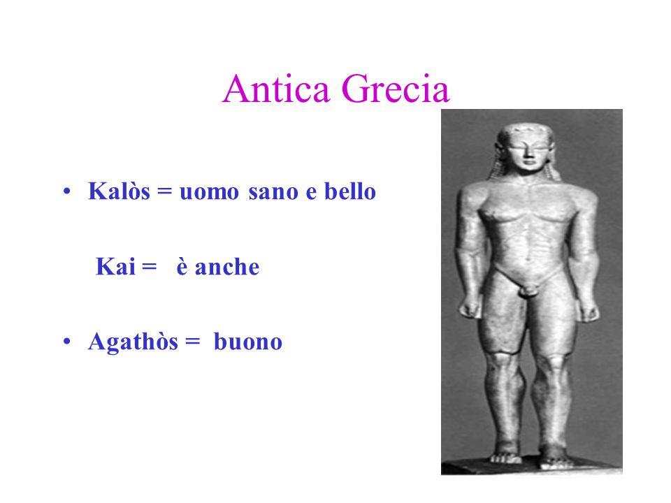 Antica Grecia Kalòs = uomo sano e bello Kai = è anche Agathòs = buono