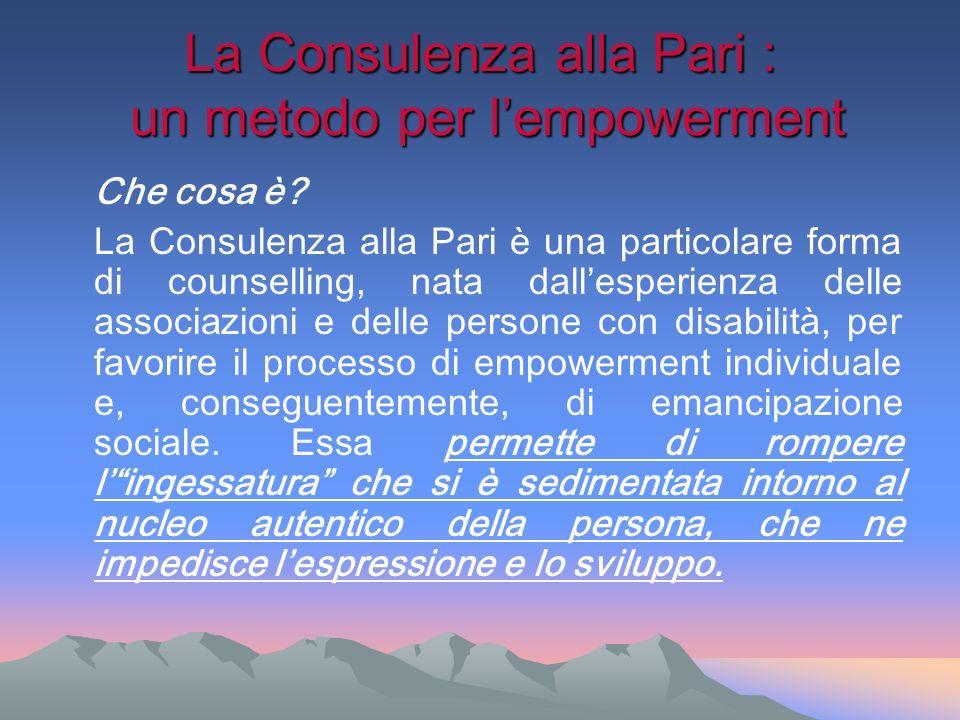La Consulenza alla Pari : un metodo per lempowerment Che cosa è? La Consulenza alla Pari è una particolare forma di counselling, nata dallesperienza d