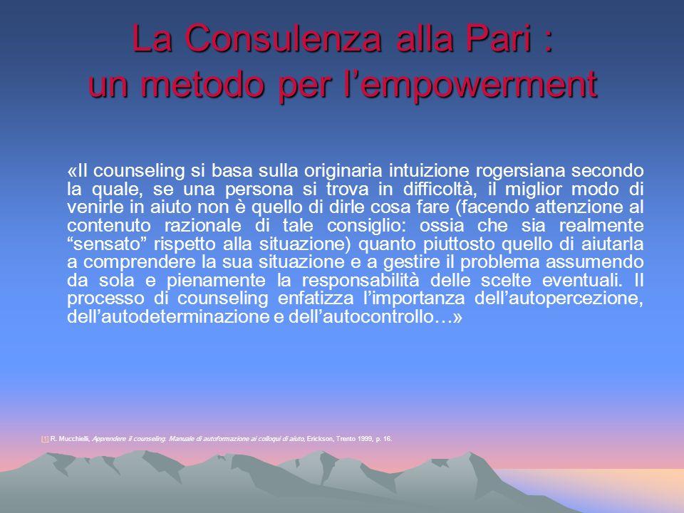 La Consulenza alla Pari : un metodo per lempowerment «Il counseling si basa sulla originaria intuizione rogersiana secondo la quale, se una persona si