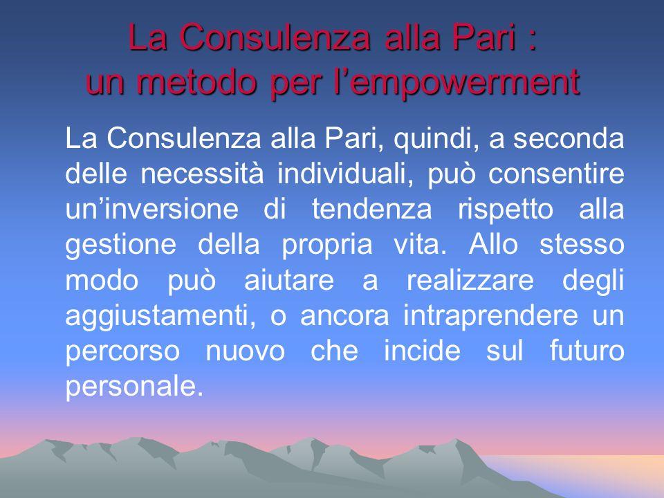 La Consulenza alla Pari : un metodo per lempowerment La Consulenza alla Pari, quindi, a seconda delle necessità individuali, può consentire uninversio