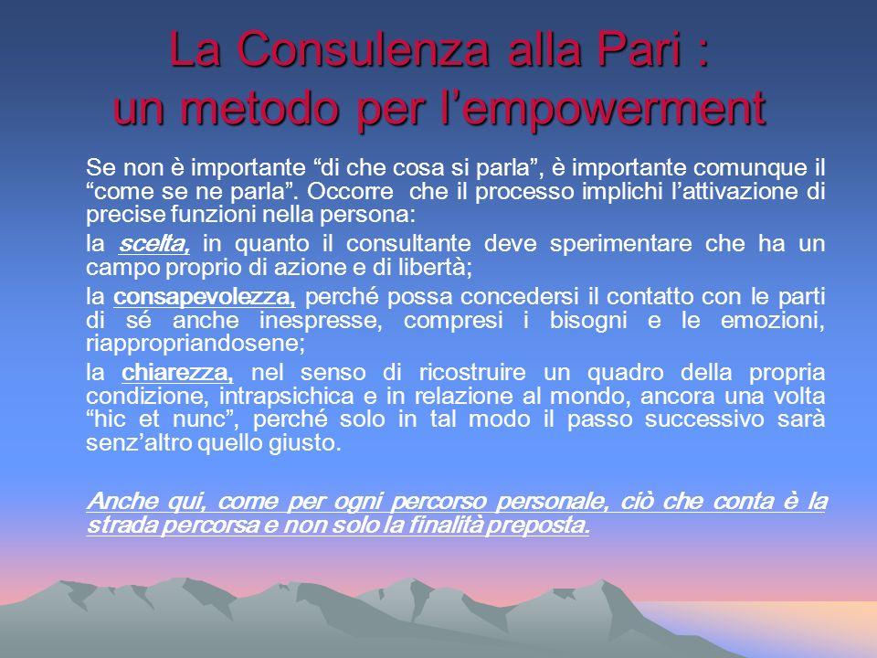La Consulenza alla Pari : un metodo per lempowerment Se non è importante di che cosa si parla, è importante comunque il come se ne parla. Occorre che