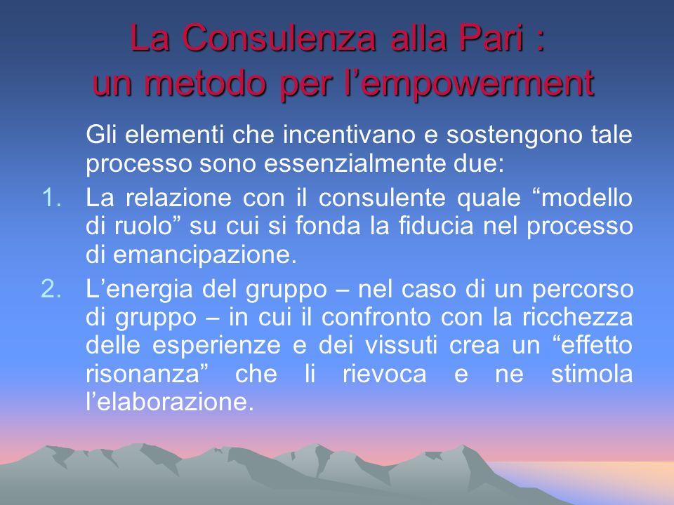 La Consulenza alla Pari : un metodo per lempowerment Gli elementi che incentivano e sostengono tale processo sono essenzialmente due: 1.La relazione c