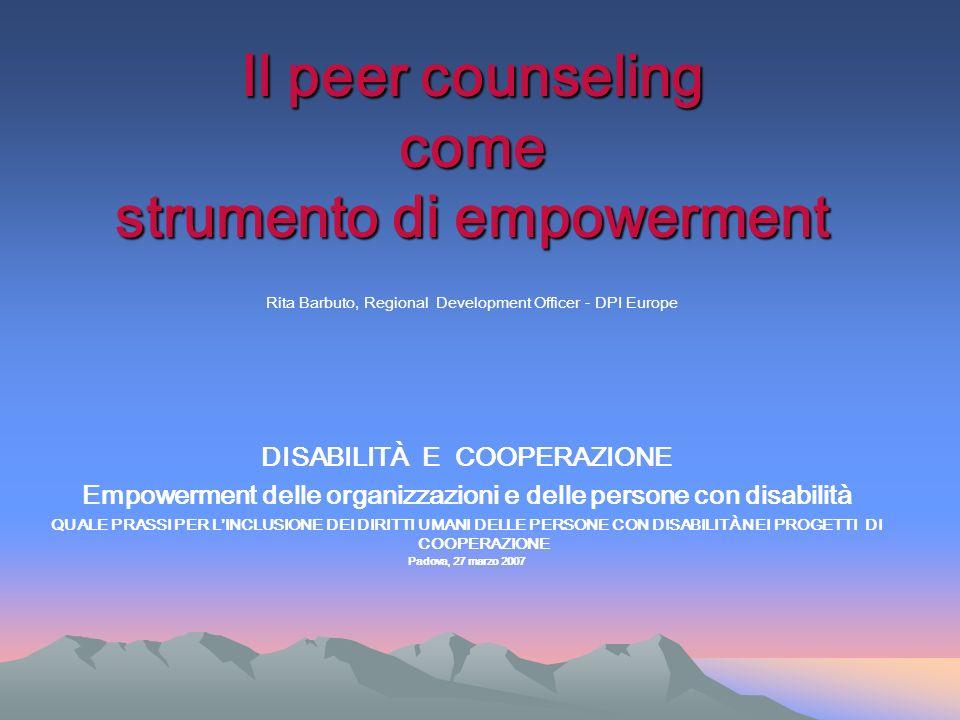 Il peer counseling come strumento di empowerment Il peer counseling come strumento di empowerment Rita Barbuto, Regional Development Officer - DPI Eur