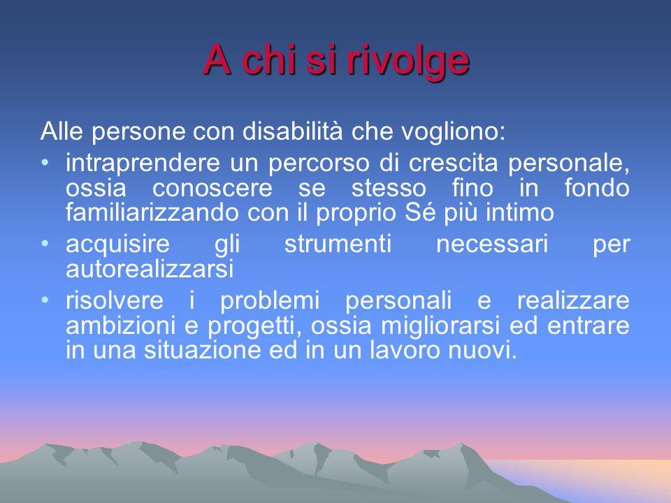 A chi si rivolge Alle persone con disabilità che vogliono: intraprendere un percorso di crescita personale, ossia conoscere se stesso fino in fondo fa