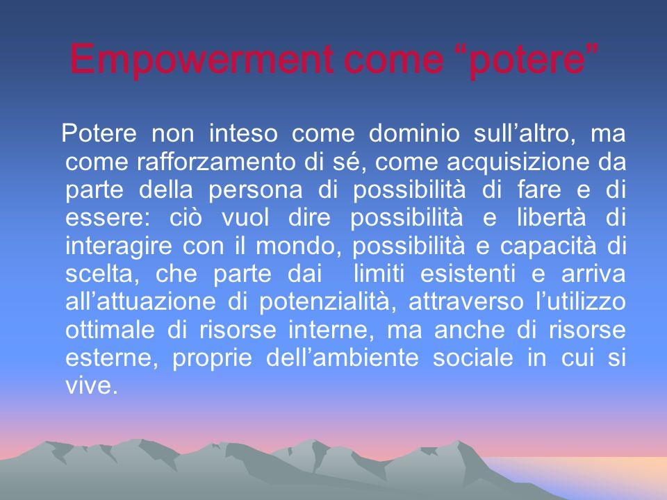 Empowerment come potere Potere non inteso come dominio sullaltro, ma come rafforzamento di sé, come acquisizione da parte della persona di possibilità