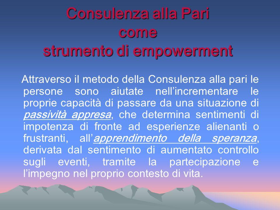 Consulenza alla Pari come strumento di empowerment Attraverso il metodo della Consulenza alla pari le persone sono aiutate nellincrementare le proprie