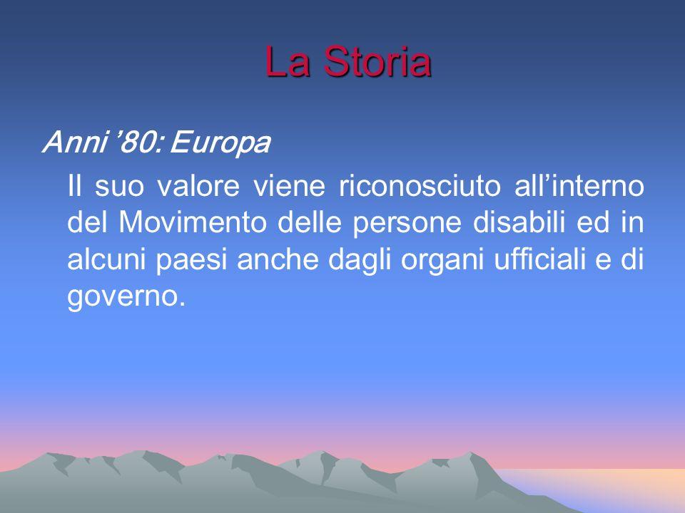 La Storia La Storia Anni 80: Europa Il suo valore viene riconosciuto allinterno del Movimento delle persone disabili ed in alcuni paesi anche dagli or