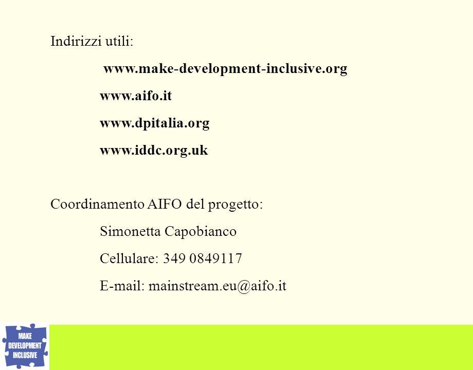 Indirizzi utili: www.make-development-inclusive.org www.aifo.it www.dpitalia.org www.iddc.org.uk Coordinamento AIFO del progetto: Simonetta Capobianco Cellulare: 349 0849117 E-mail: mainstream.eu@aifo.it
