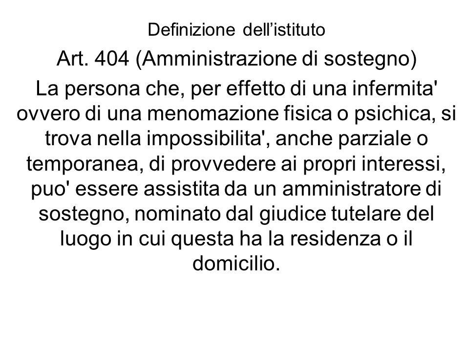 Definizione dellistituto Art. 404 (Amministrazione di sostegno) La persona che, per effetto di una infermita' ovvero di una menomazione fisica o psich