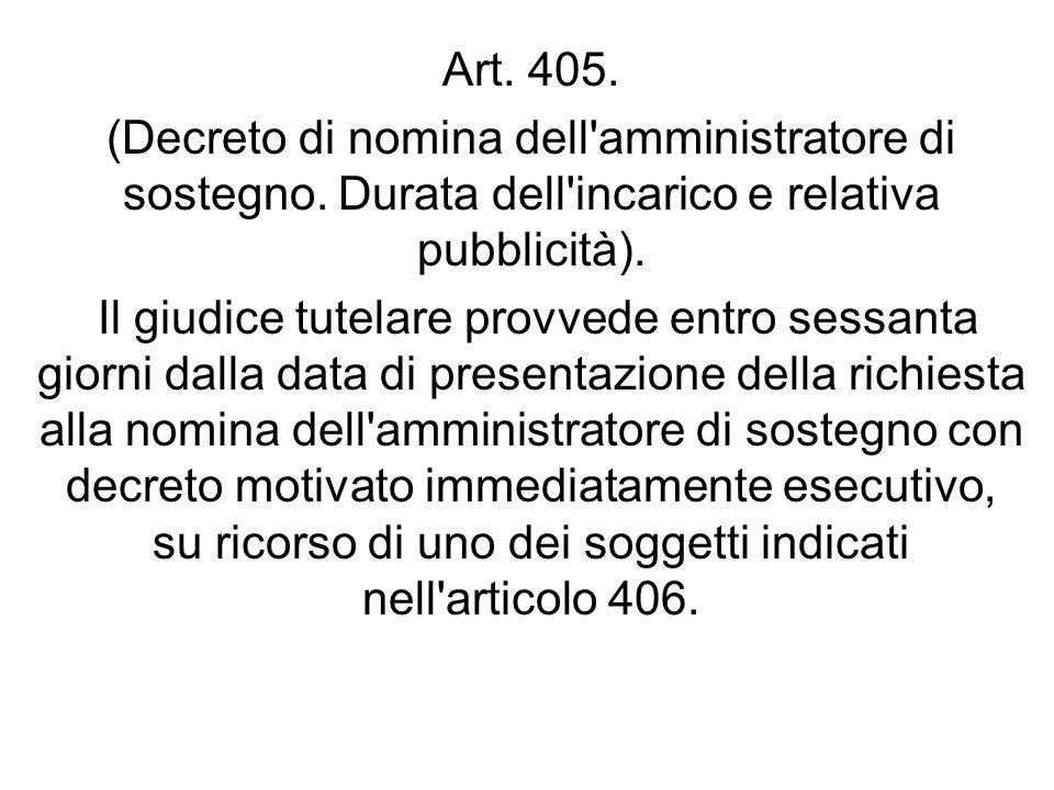 Art. 405. (Decreto di nomina dell'amministratore di sostegno. Durata dell'incarico e relativa pubblicità). Il giudice tutelare provvede entro sessanta