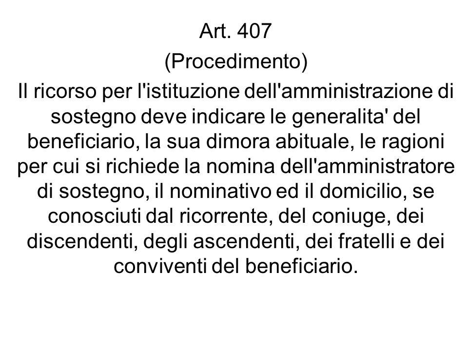 Art. 407 (Procedimento) Il ricorso per l'istituzione dell'amministrazione di sostegno deve indicare le generalita' del beneficiario, la sua dimora abi