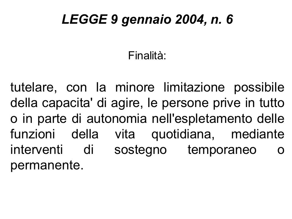 LEGGE 9 gennaio 2004, n. 6 Finalità: tutelare, con la minore limitazione possibile della capacita' di agire, le persone prive in tutto o in parte di a