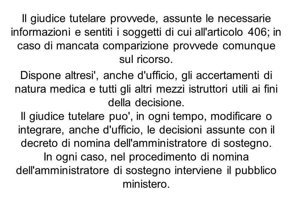 Il giudice tutelare provvede, assunte le necessarie informazioni e sentiti i soggetti di cui all'articolo 406; in caso di mancata comparizione provved