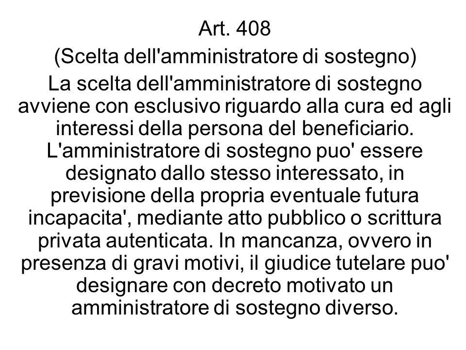 Art. 408 (Scelta dell'amministratore di sostegno) La scelta dell'amministratore di sostegno avviene con esclusivo riguardo alla cura ed agli interessi