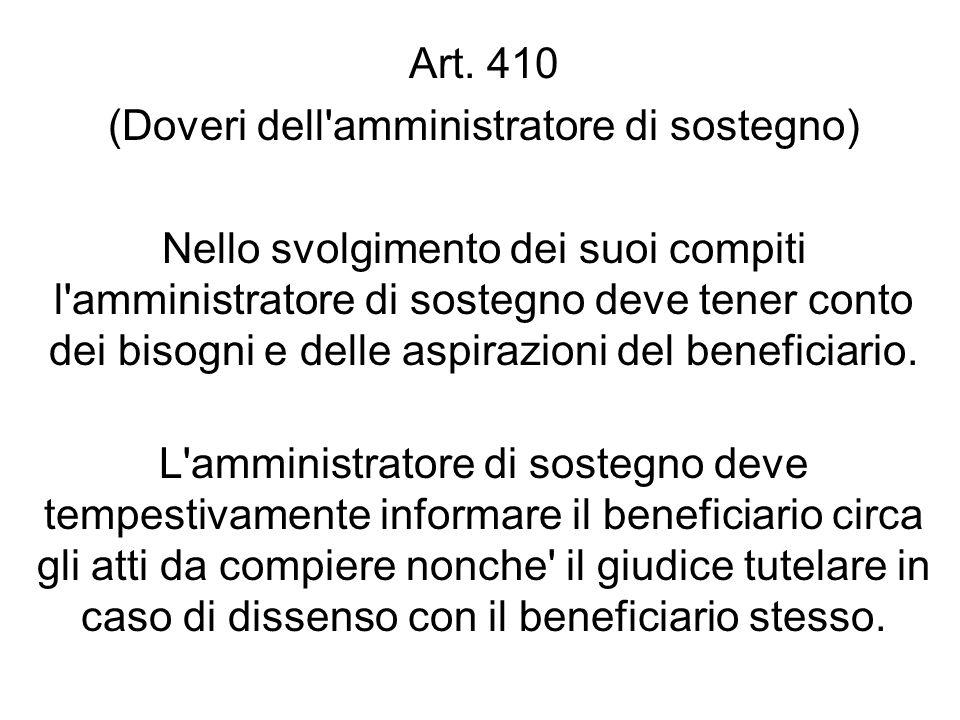 Art. 410 (Doveri dell'amministratore di sostegno) Nello svolgimento dei suoi compiti l'amministratore di sostegno deve tener conto dei bisogni e delle