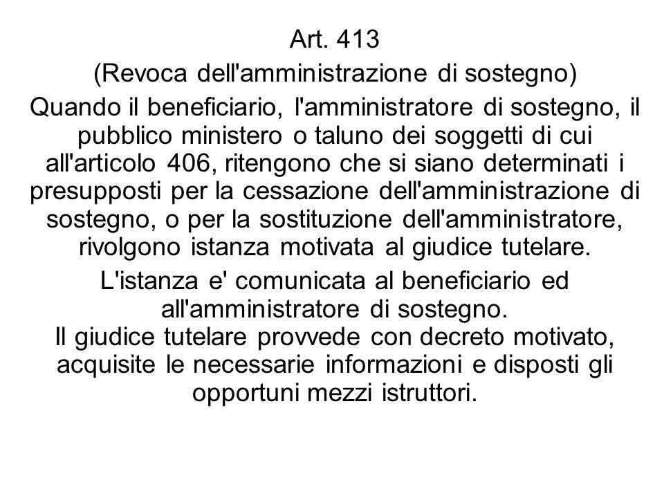 Art. 413 (Revoca dell'amministrazione di sostegno) Quando il beneficiario, l'amministratore di sostegno, il pubblico ministero o taluno dei soggetti d