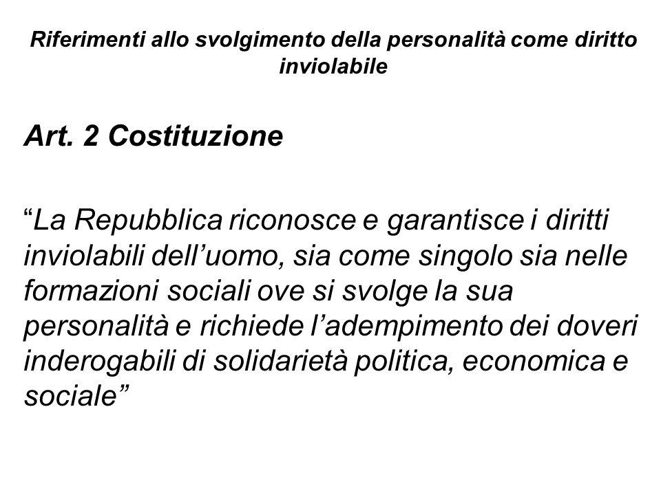 Riferimenti allo svolgimento della personalità come diritto inviolabile Art. 2 Costituzione La Repubblica riconosce e garantisce i diritti inviolabili