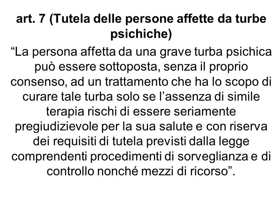 art. 7 (Tutela delle persone affette da turbe psichiche) La persona affetta da una grave turba psichica può essere sottoposta, senza il proprio consen
