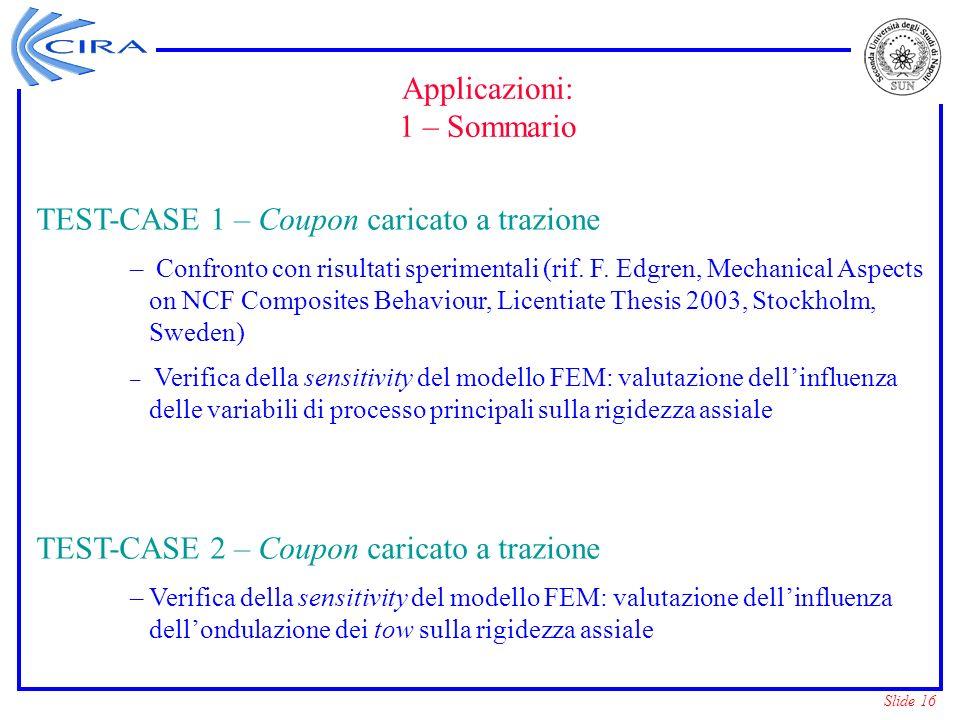 Slide 16 Applicazioni: 1 – Sommario TEST-CASE 1 – Coupon caricato a trazione – Confronto con risultati sperimentali (rif. F. Edgren, Mechanical Aspect