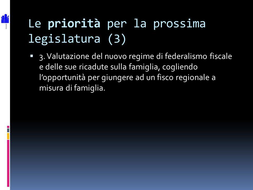 Le priorità per la prossima legislatura (3) 3. Valutazione del nuovo regime di federalismo fiscale e delle sue ricadute sulla famiglia, cogliendo lopp