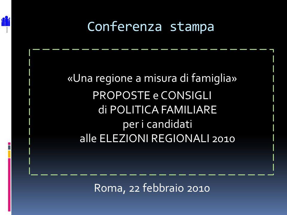 Conferenza stampa «Una regione a misura di famiglia» PROPOSTE e CONSIGLI di POLITICA FAMILIARE per i candidati alle ELEZIONI REGIONALI 2010 Roma, 22 febbraio 2010