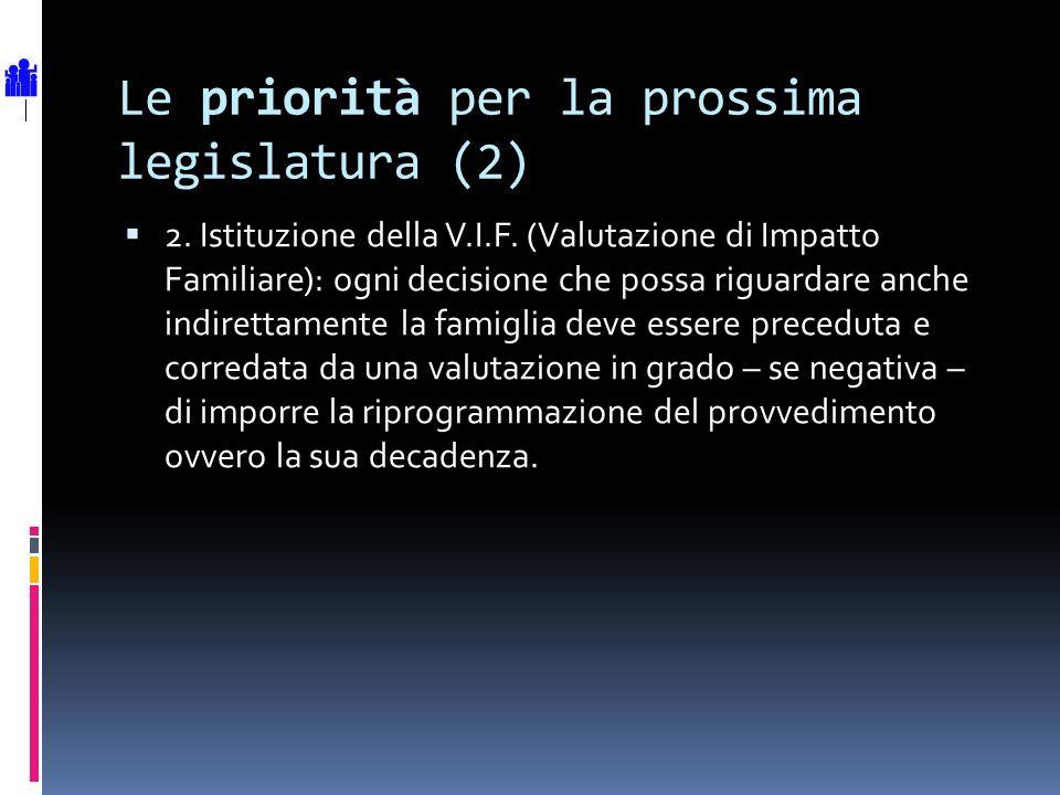 Le priorità per la prossima legislatura (2) 2. Istituzione della V.I.F. (Valutazione di Impatto Familiare): ogni decisione che possa riguardare anche