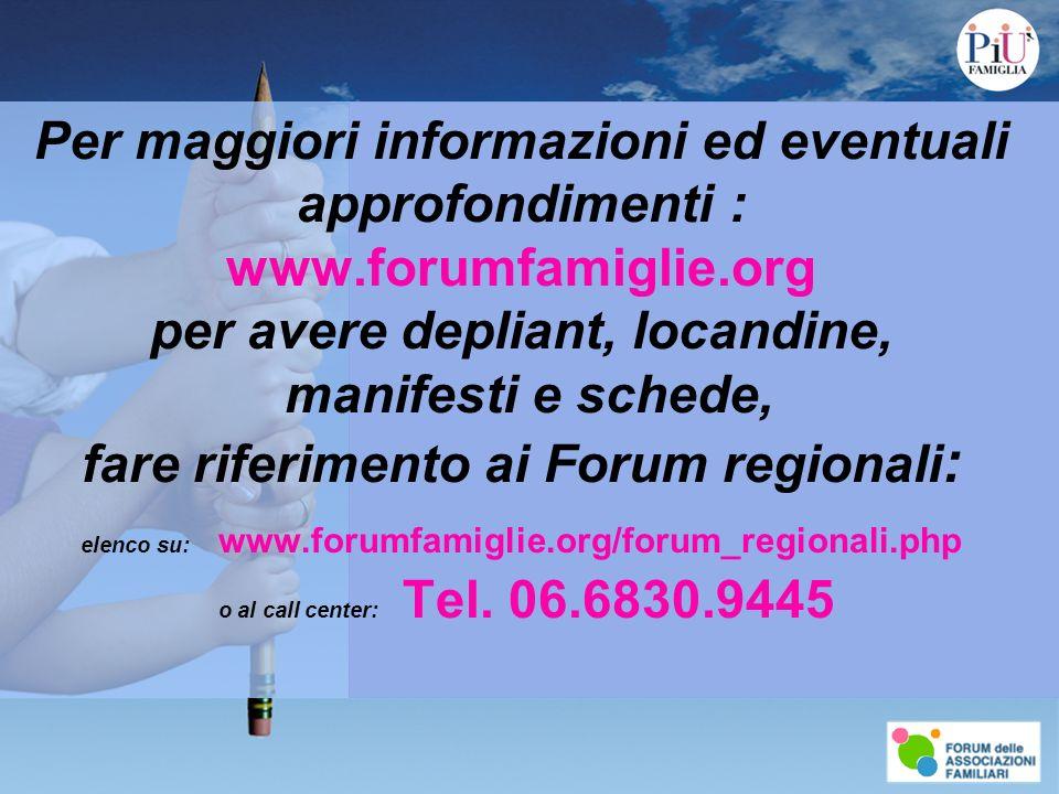 Per maggiori informazioni ed eventuali approfondimenti : www.forumfamiglie.org per avere depliant, locandine, manifesti e schede, fare riferimento ai Forum regionali : elenco su: www.forumfamiglie.org/forum_regionali.php o al call center: Tel.