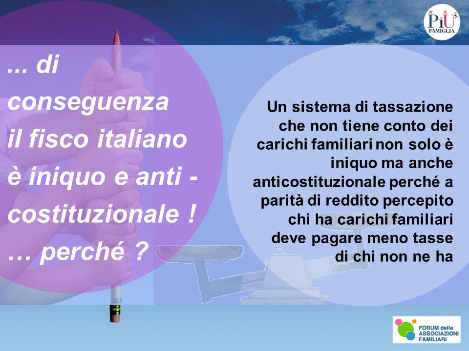 ... di conseguenza il fisco italiano è iniquo e anti - costituzionale ! … perché ? Un sistema di tassazione che non tiene conto dei carichi familiari