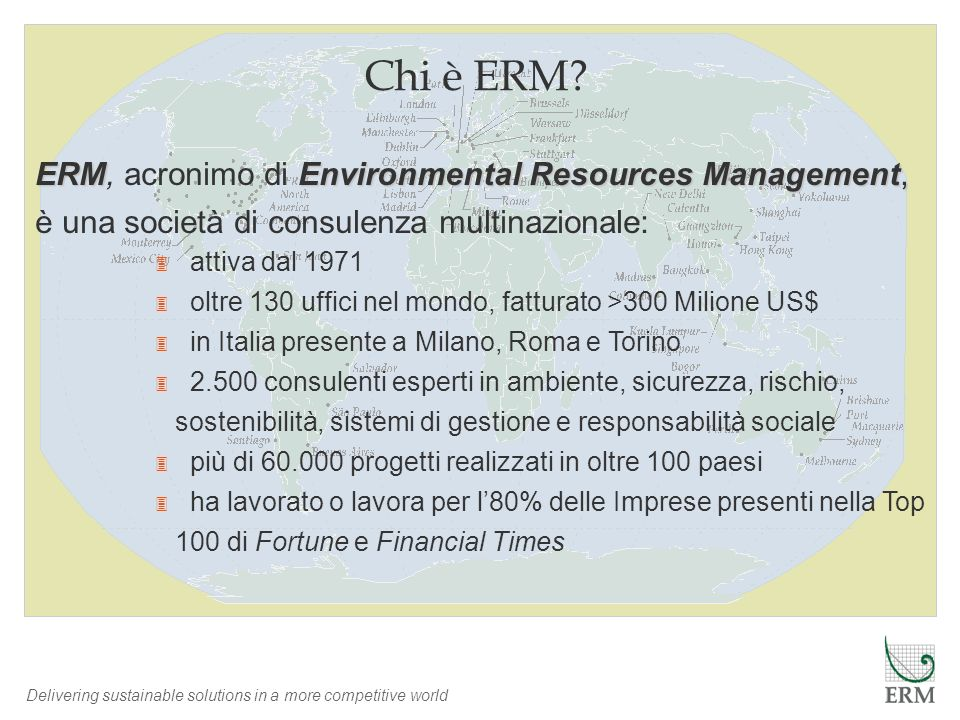 Delivering sustainable solutions in a more competitive world Chi è ERM? ERMEnvironmental Resources Management, ERM, acronimo di Environmental Resource