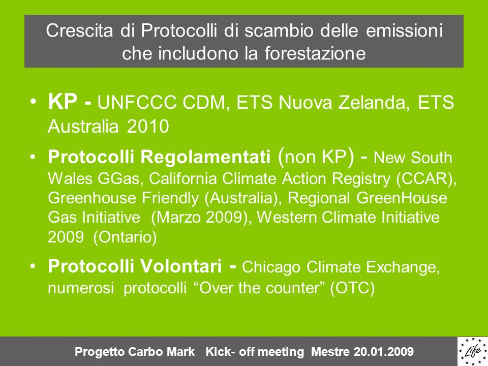 Crescita di Protocolli di scambio delle emissioni che includono la forestazione KP - UNFCCC CDM, ETS Nuova Zelanda, ETS Australia 2010 Protocolli Regolamentati ( non KP ) - New South Wales GGas, California Climate Action Registry (CCAR), Greenhouse Friendly (Australia), Regional GreenHouse Gas Initiative (Marzo 2009), Western Climate Initiative 2009 (Ontario) Protocolli Volontari - Chicago Climate Exchange, numerosi protocolli Over the counter (OTC) Progetto Carbo Mark Kick- off meeting Mestre 20.01.2009