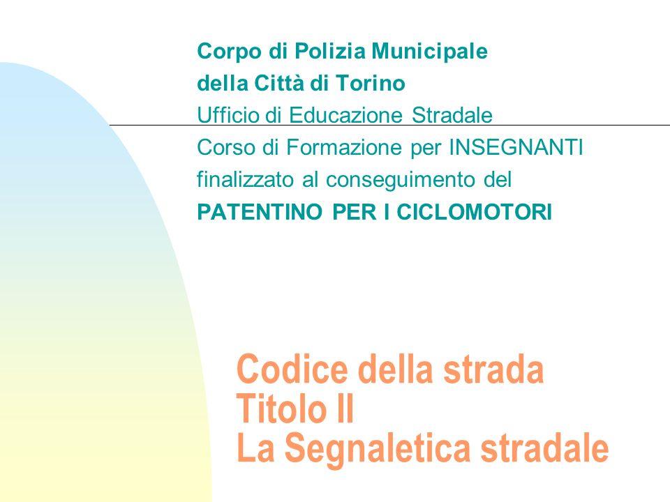 Codice della strada Titolo II La Segnaletica stradale Corpo di Polizia Municipale della Città di Torino Ufficio di Educazione Stradale Corso di Formaz