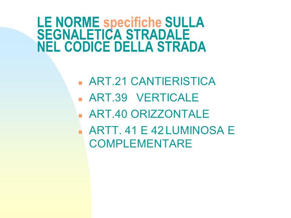 LE NORME specifiche SULLA SEGNALETICA STRADALE NEL CODICE DELLA STRADA n ART.21 CANTIERISTICA n ART.39 VERTICALE n ART.40 ORIZZONTALE n ARTT. 41 E 42L