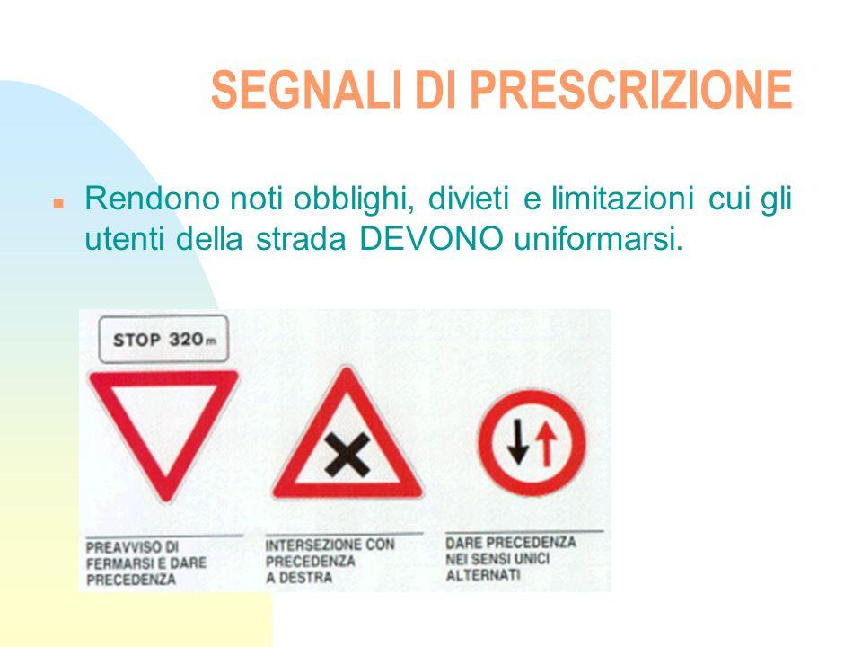 SEGNALI DI PRESCRIZIONE n Rendono noti obblighi, divieti e limitazioni cui gli utenti della strada DEVONO uniformarsi.