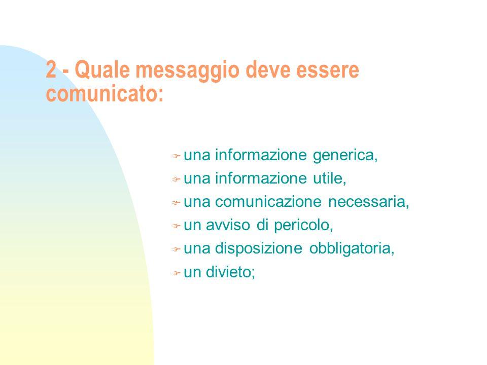 2 - Quale messaggio deve essere comunicato: F una informazione generica, F una informazione utile, F una comunicazione necessaria, F un avviso di peri