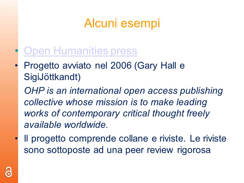 Alcuni esempi Open Humanities press Progetto avviato nel 2006 (Gary Hall e SigiJöttkandt) OHP is an international open access publishing collective wh