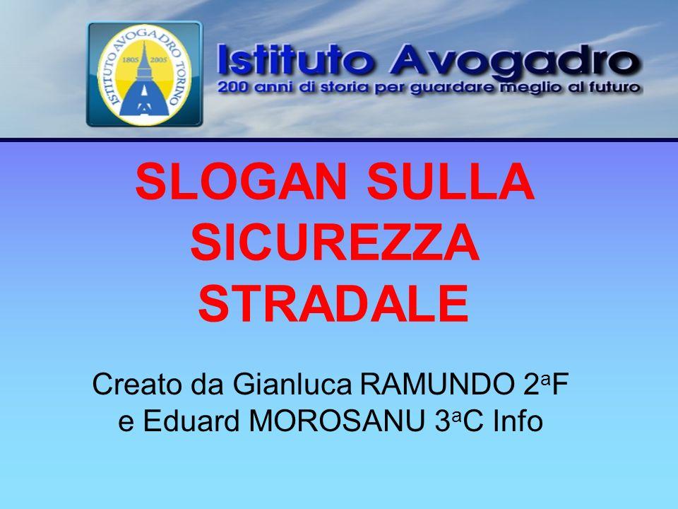 SLOGAN SULLA SICUREZZA STRADALE Creato da Gianluca RAMUNDO 2 a F e Eduard MOROSANU 3 a C Info