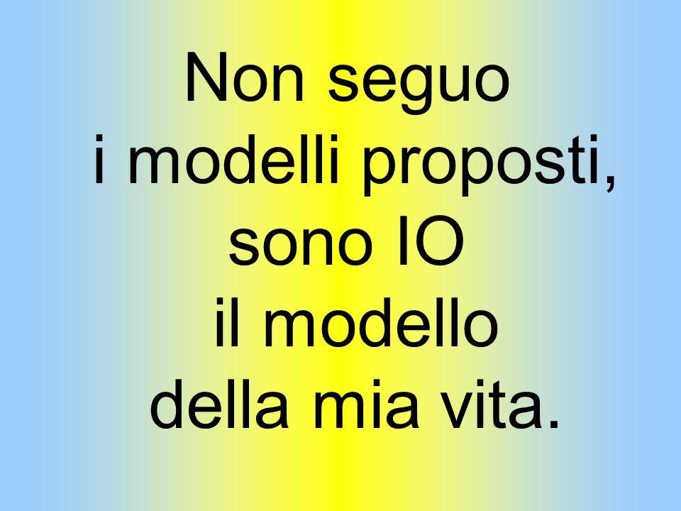 Non seguo i modelli proposti, sono IO il modello della mia vita.