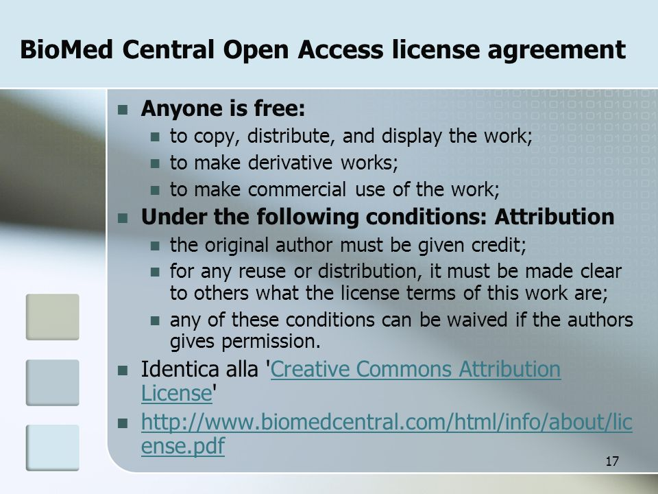 17 BioMed Central Open Access license agreement Anyone is free: to copy, distribute, and display the work; to make derivative works; to make commercial use of the work; Under the following conditions: Attribution the original author must be given credit; for any reuse or distribution, it must be made clear to others what the license terms of this work are; any of these conditions can be waived if the authors gives permission.