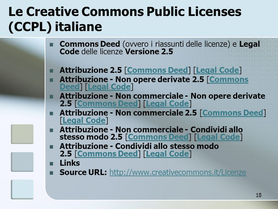 18 Le Creative Commons Public Licenses (CCPL) italiane Commons Deed (ovvero i riassunti delle licenze) e Legal Code delle licenze Versione 2.5 Attribuzione 2.5 [Commons Deed] [Legal Code]Commons DeedLegal Code Attribuzione - Non opere derivate 2.5 [Commons Deed] [Legal Code]Commons DeedLegal Code Attribuzione - Non commerciale - Non opere derivate 2.5 [Commons Deed] [Legal Code]Commons DeedLegal Code Attribuzione - Non commerciale 2.5 [Commons Deed] [Legal Code]Commons DeedLegal Code Attribuzione - Non commerciale - Condividi allo stesso modo 2.5 [Commons Deed] [Legal Code]Commons DeedLegal Code Attribuzione - Condividi allo stesso modo 2.5 [Commons Deed] [Legal Code]Commons DeedLegal Code Links Source URL: http://www.creativecommons.it/Licenzehttp://www.creativecommons.it/Licenze