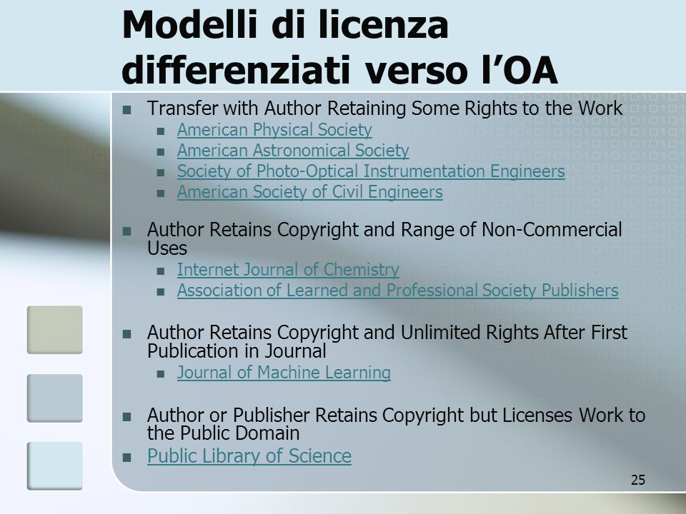 25 Modelli di licenza differenziati verso lOA Transfer with Author Retaining Some Rights to the Work American Physical Society American Astronomical Society Society of Photo-Optical Instrumentation Engineers American Society of Civil Engineers Author Retains Copyright and Range of Non-Commercial Uses Internet Journal of Chemistry Association of Learned and Professional Society Publishers Author Retains Copyright and Unlimited Rights After First Publication in Journal Journal of Machine Learning Author or Publisher Retains Copyright but Licenses Work to the Public Domain Public Library of Science