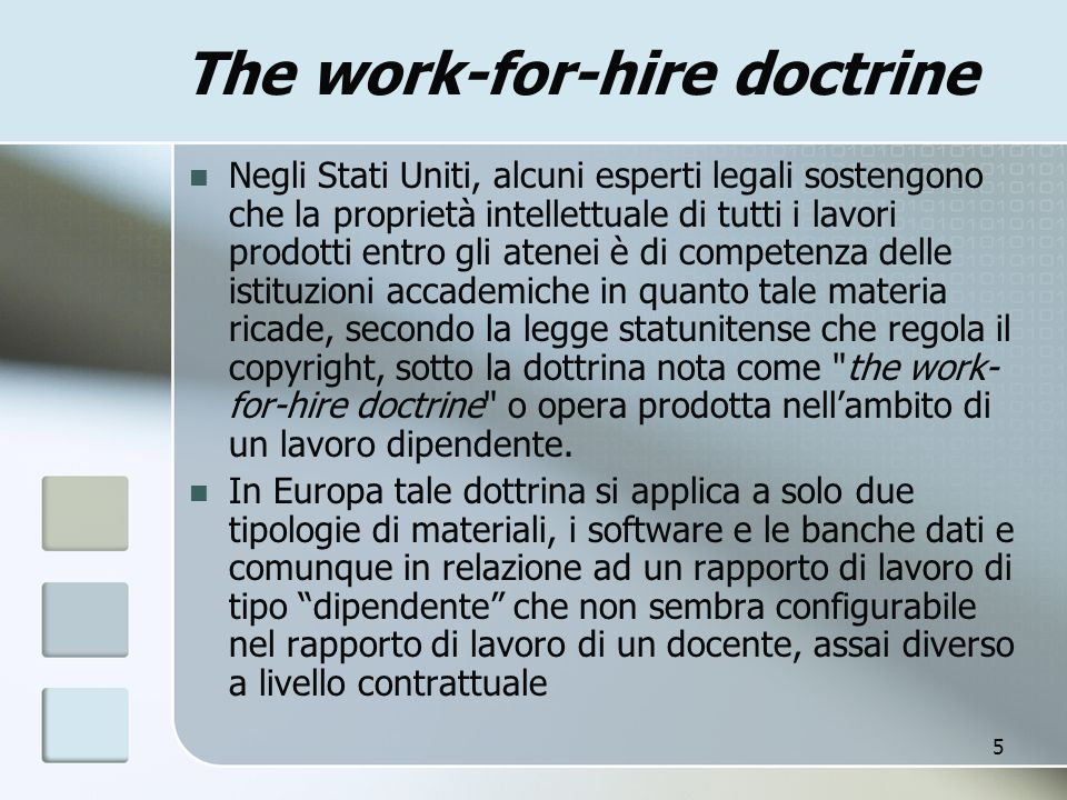5 The work-for-hire doctrine Negli Stati Uniti, alcuni esperti legali sostengono che la proprietà intellettuale di tutti i lavori prodotti entro gli atenei è di competenza delle istituzioni accademiche in quanto tale materia ricade, secondo la legge statunitense che regola il copyright, sotto la dottrina nota come the work- for-hire doctrine o opera prodotta nellambito di un lavoro dipendente.