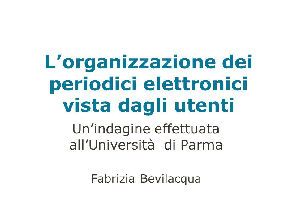 Lorganizzazione dei periodici elettronici vista dagli utenti Unindagine effettuata allUniversità di Parma Fabrizia Bevilacqua