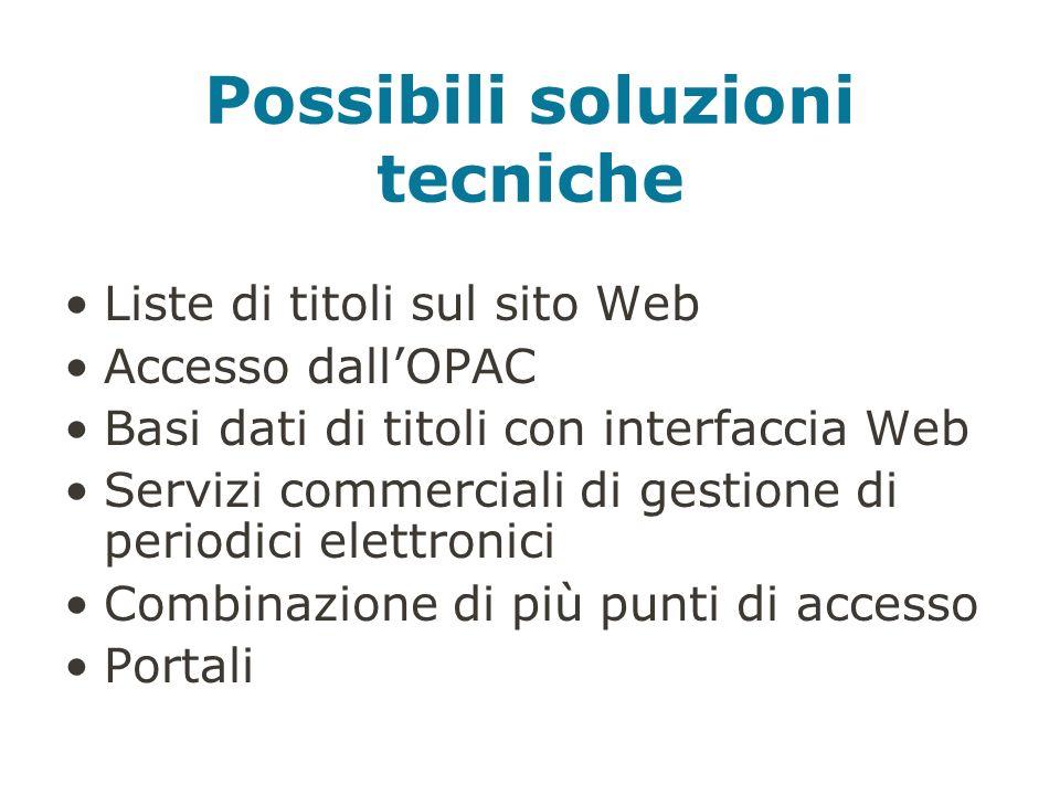 Possibili soluzioni tecniche Liste di titoli sul sito Web Accesso dallOPAC Basi dati di titoli con interfaccia Web Servizi commerciali di gestione di periodici elettronici Combinazione di più punti di accesso Portali
