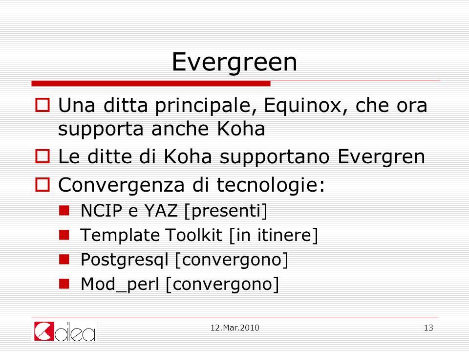 12.Mar.201013 Evergreen Una ditta principale, Equinox, che ora supporta anche Koha Le ditte di Koha supportano Evergren Convergenza di tecnologie: NCIP e YAZ [presenti] Template Toolkit [in itinere] Postgresql [convergono] Mod_perl [convergono]